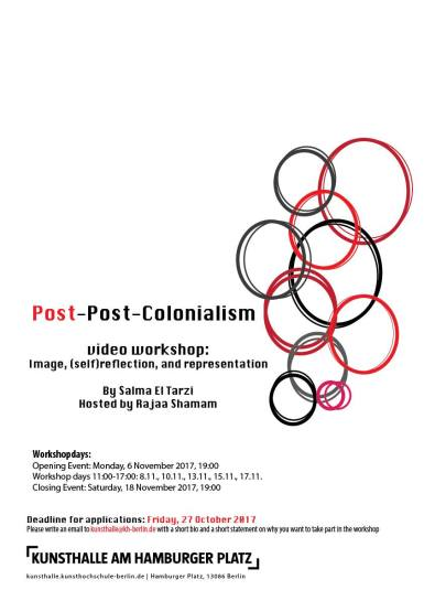 "November 6: Video workshop: image, (self)reflection & representation // Video workshop: image, (self)reflection & representation by Salma El Tarzi As part of the post-post-colonialism series hosted by Rajaa Shamam This workshop aims at exploring power dynamics and systems of privileges in the artist-subject relationship. Through a number of screenings, readings and round table discussions we will try to reflect and problematize the concepts we take for granted as politically committed artists, leading us to often oversee our own privileges within the economic inequalities in capitalism. As an introduction to this process, three films from different stages of Salma El Tarzi's work will be used as examples. The workshop will engage with questions of agency, power, intersectionality, sensationalism and romanticism, the relationship between activism and art, political correctness, and cultural appropriation, as well as the difference between art and propaganda. In the second half of the workshop participants will produce collaborative works in the formats of their choice reflecting on the outcomes of the earlier mentioned discussions. These works will be presented in a public event on the last day of the workshop. Deadline for applications: Friday, October 27, 2017 Please send an email to kunsthalle@kh-berlin.de with a short bio and a short statement on why you want to take part in the workshop. Please apply only if you can attend all seven parts of the workshop. Rajaa Shamam is a Black African queer-feminist activist, researcher and beginner film-maker based in Berlin. She's hosting El Tarzi at Weißensee Kunsthochschule art school where she works on post-post-colonialism. She invited Salma to collaborate in a workshop on power relations between artists and their subjects. The Egyptian filmmaker's experiences will serve as case studies. The workshop has seven parts, from November 6 to 17, 2017. The first and last events will be public, the others require a binding registration. Salma El Tarzi, born 1978, is an award winning Egyptian documentary filmmaker, visual artist and political activist based in Cairo. Her short documentary ""Do You Know Why?"" won the 2004 Silver Award in Rotterdam Arab Film festival in 2004, while her latest feature documentary ""Underground/On The Surface"" won the 2013 Best Directing Award in Dubai International film festival. She is a member of the feminist group OPANTISH-Operation Anti Sexual Harassment as well as Mosireen Video Collective. She is currently working on a documentary about the concept of grief and Womanhood, as well as a research video essay on the role of Egyptian mainstream cinema in normalizing rape culture."